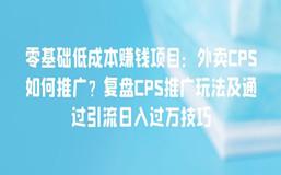 零基础低成本赚钱项目:外卖CPS如何推广?复盘CPS推广玩法及通过引流日入过万技巧