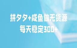 拼夕夕+咸鱼做无货源,每天稳定300+